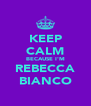 KEEP CALM BECAUSE I'M REBECCA BIANCO - Personalised Poster A4 size