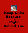 Keep Calm Because  I'm Right Behind You - Personalised Poster A4 size