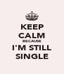KEEP CALM BECAUSE I'M STILL SINGLE - Personalised Poster A4 size