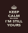 KEEP CALM BECAUSE I'M STILL YOURS - Personalised Poster A4 size