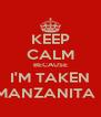 KEEP CALM BECAUSE I'M TAKEN BY MI MANZANITA DULCE - Personalised Poster A4 size