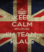 KEEP CALM BECAUSE I'M TEAM  KLAUS - Personalised Poster A4 size