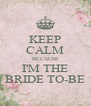 KEEP CALM BECAUSE I'M THE BRIDE TO-BE - Personalised Poster A4 size