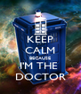 KEEP CALM BECAUSE I'M THE  DOCTOR - Personalised Poster A4 size