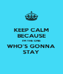 KEEP CALM BECAUSE I'M THE ONE WHO'S GONNA STAY - Personalised Poster A4 size