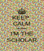 KEEP  CALM because I'M THE SCHOLAR - Personalised Poster A4 size