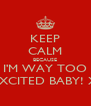 KEEP CALM BECAUSE I'M WAY TOO EXCITED BABY! X - Personalised Poster A4 size