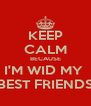 KEEP CALM BECAUSE I'M WID MY  BEST FRIENDS - Personalised Poster A4 size