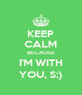 KEEP CALM BECAUSE I'M WITH YOU, S:) - Personalised Poster A4 size