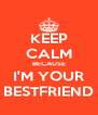 KEEP CALM BECAUSE I'M YOUR BESTFRIEND - Personalised Poster A4 size