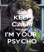 KEEP CALM because I'M YOUR  PSYCHO - Personalised Poster A4 size