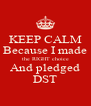 KEEP CALM Because I made the RIGHT choice And pledged DST - Personalised Poster A4 size