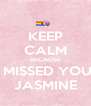 KEEP CALM BECAUSE I MISSED YOU  JASMINE - Personalised Poster A4 size