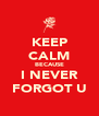 KEEP CALM BECAUSE I NEVER FORGOT U - Personalised Poster A4 size