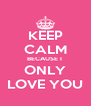 KEEP CALM BECAUSE I  ONLY LOVE YOU - Personalised Poster A4 size