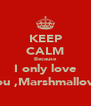 KEEP CALM Because I only love you ,Marshmallow. - Personalised Poster A4 size
