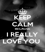 KEEP CALM BECAUSE I REALLY LOVE YOU  - Personalised Poster A4 size