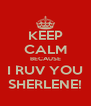 KEEP CALM BECAUSE I RUV YOU SHERLENE! - Personalised Poster A4 size