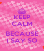 KEEP CALM  BECAUSE I SAY SO - Personalised Poster A4 size
