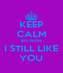 KEEP CALM BECAUSE I STILL LIKE YOU - Personalised Poster A4 size