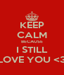KEEP CALM BECAUSE I STILL LOVE YOU <3 - Personalised Poster A4 size