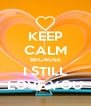 KEEP CALM BECAUSE I STILL LOVE YOU - Personalised Poster A4 size