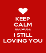 KEEP CALM BECAUSE I STILL LOVING YOU - Personalised Poster A4 size