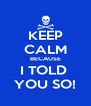 KEEP CALM BECAUSE I TOLD  YOU SO! - Personalised Poster A4 size