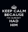 KEEP CALM BECAUSE I'VE ALREADY HAD HIM - Personalised Poster A4 size