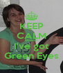 KEEP CALM Because I've got Green Eyes - Personalised Poster A4 size
