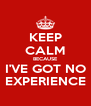 KEEP CALM BECAUSE I'VE GOT NO EXPERIENCE - Personalised Poster A4 size