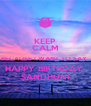 KEEP CALM BECAUSE I WANT TO SAY  HAPPY BIRTHDAY  SANDHUNI - Personalised Poster A4 size