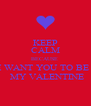 KEEP CALM BECAUSE  I WANT YOU TO BE   MY VALENTINE - Personalised Poster A4 size