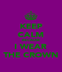 KEEP CALM BECAUSE I WEAR THE CROWN - Personalised Poster A4 size