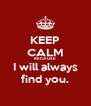 KEEP CALM BECAUSE I will always find you. - Personalised Poster A4 size