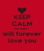 KEEP CALM because i will forever love you - Personalised Poster A4 size