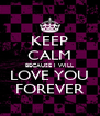 KEEP CALM BECAUSE I WILL LOVE YOU FOREVER - Personalised Poster A4 size