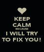 KEEP CALM BECAUSE I WILL TRY TO FIX YOU! - Personalised Poster A4 size