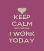 KEEP CALM BECAUSE I WORK TODAY - Personalised Poster A4 size