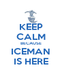 KEEP CALM BECAUSE ICEMAN IS HERE - Personalised Poster A4 size