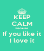 KEEP CALM Because If you like it I love it - Personalised Poster A4 size