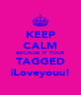 KEEP CALM BECAUSE IF YOUR TAGGED iLoveyouu! - Personalised Poster A4 size