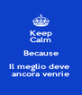 Keep Calm Because Il meglio deve  ancora venrie - Personalised Poster A4 size