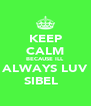 KEEP CALM BECAUSE ILL ALWAYS LUV SIBEL ♥ - Personalised Poster A4 size