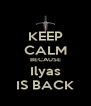 KEEP CALM BECAUSE Ilyas IS BACK - Personalised Poster A4 size