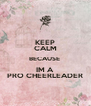 KEEP CALM BECAUSE  IM A  PRO CHEERLEADER - Personalised Poster A4 size