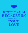 KEEP CALM BECAUSE IM ADDICTED TO YOUR LOVE - Personalised Poster A4 size