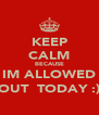 KEEP CALM BECAUSE IM ALLOWED OUT  TODAY :) - Personalised Poster A4 size