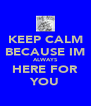 KEEP CALM BECAUSE IM ALWAYS HERE FOR YOU - Personalised Poster A4 size