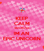 KEEP CALM BECAUSE IM AN  EPIC UNICORN - Personalised Poster A4 size